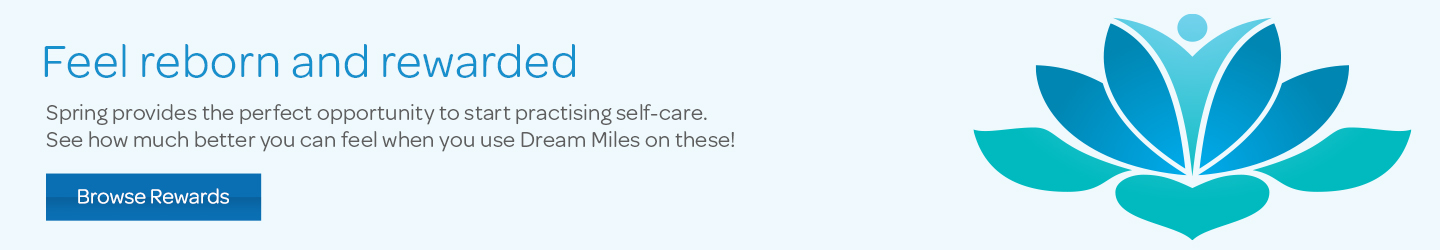 Feel reborn and rewarded. Spring provides the perfect opportunity to start practising self-care. See how much better you can feel when you use Dream Miles on these!